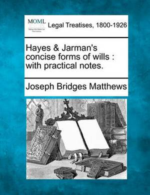 Hayes & Jarman's Concise Forms of Wills  : With Practical Notes.