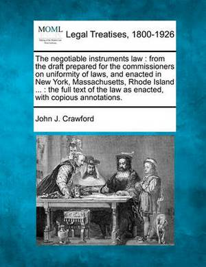 The Negotiable Instruments Law: From the Draft Prepared for the Commissioners on Uniformity of Laws, and Enacted in New York, Massachusetts, Rhode Island ...: The Full Text of the Law as Enacted, with Copious Annotations.