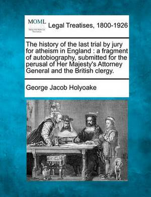 The History of the Last Trial by Jury for Atheism in England: A Fragment of Autobiography, Submitted for the Perusal of Her Majesty's Attorney General and the British Clergy.