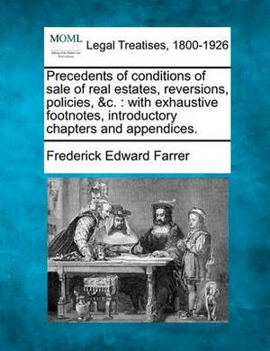 Precedents of Conditions of Sale of Real Estates, Reversions, Policies, &C.  : With Exhaustive Footnotes, Introductory Chapters and Appendices.
