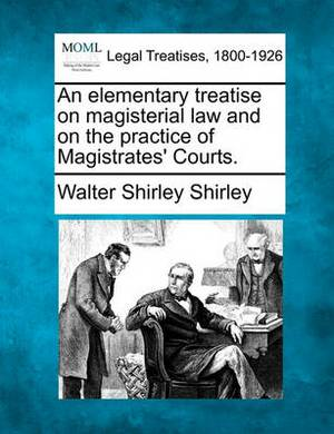 An Elementary Treatise on Magisterial Law and on the Practice of Magistrates' Courts.