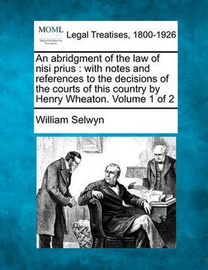 An Abridgment of the Law of Nisi Prius: With Notes and References to the Decisions of the Courts of This Country by Henry Wheaton. Volume 1 of 2