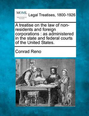 A Treatise on the Law of Non-Residents and Foreign Corporations: As Administered in the State and Federal Courts of the United States.