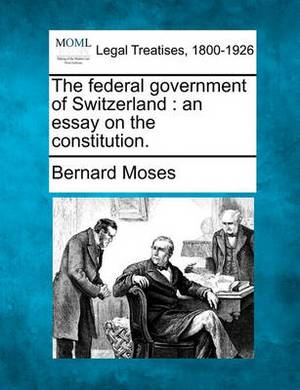 The Federal Government of Switzerland: An Essay on the Constitution.