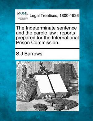 The Indeterminate Sentence and the Parole Law: Reports Prepared for the International Prison Commission.