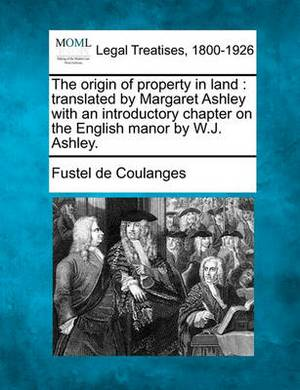 The Origin of Property in Land: Translated by Margaret Ashley with an Introductory Chapter on the English Manor by W.J. Ashley.