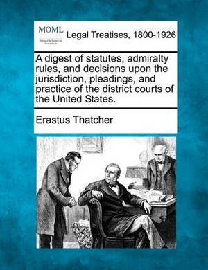 A Digest of Statutes, Admiralty Rules, and Decisions Upon the Jurisdiction, Pleadings, and Practice of the District Courts of the United States.
