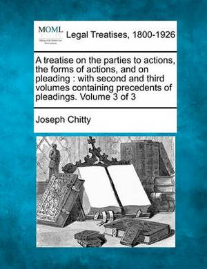 A Treatise on the Parties to Actions, the Forms of Actions, and on Pleading: With Second and Third Volumes Containing Precedents of Pleadings. Volume 3 of 3