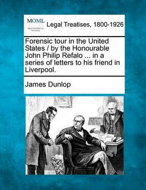 Forensic Tour in the United States / By the Honourable John Philip Refalo ... in a Series of Letters to His Friend in Liverpool.