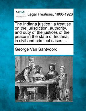 The Indiana Justice: A Treatise on the Jurisdiction, Authority, and Duty of the Justices of the Peace in the State of Indiana, in Civil and Criminal Cases ...