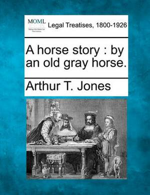 A Horse Story: By an Old Gray Horse.