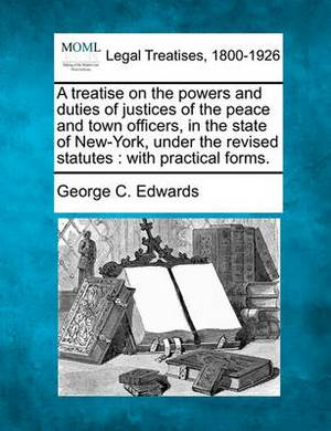 A Treatise on the Powers and Duties of Justices of the Peace and Town Officers, in the State of New-York, Under the Revised Statutes: With Practical