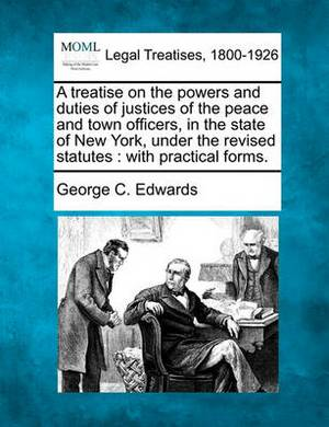 A Treatise on the Powers and Duties of Justices of the Peace and Town Officers, in the State of New York, Under the Revised Statutes: With Practical
