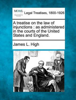 A Treatise on the Law of Injunctions: As Administered in the Courts of the United States and England.