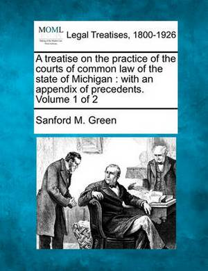 A Treatise on the Practice of the Courts of Common Law of the State of Michigan: With an Appendix of Precedents. Volume 1 of 2