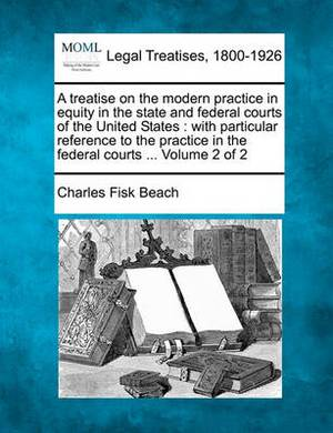 A Treatise on the Modern Practice in Equity in the State and Federal Courts of the United States: With Particular Reference to the Practice in the Federal Courts ... Volume 2 of 2