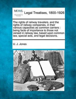 The Rights of Railway Travelers, and the Rights of Railway Companies, in Their Various Capacities as Common Carriers: Being Facts of Importance to Those Not Versed in Railway Law, Based Upon Common Law, Special Acts, and Legal Decisions.