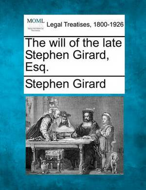 The Will of the Late Stephen Girard, Esq.