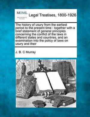 The History of Usury from the Earliest Period to the Present Time: Together with a Brief Statement of General Principles Concerning the Conflict of the Laws in Different States and Countries, and an Examination Into the Policy of Laws on Usury and Their