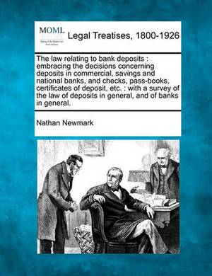 The Law Relating to Bank Deposits: Embracing the Decisions Concerning Deposits in Commercial, Savings and National Banks, and Checks, Pass-Books, Certificates of Deposit, Etc.: With a Survey of the Law of Deposits in General, and of Banks in General.
