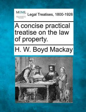 A Concise Practical Treatise on the Law of Property.