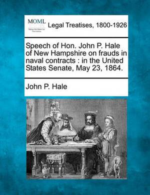 Speech of Hon. John P. Hale of New Hampshire on Frauds in Naval Contracts: In the United States Senate, May 23, 1864.