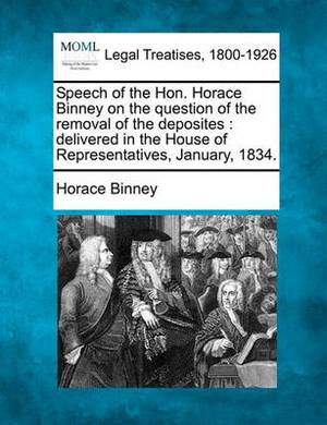 Speech of the Hon. Horace Binney on the Question of the Removal of the Deposites: Delivered in the House of Representatives, January, 1834.