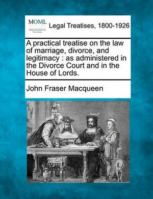 A Practical Treatise on the Law of Marriage, Divorce, and Legitimacy: As Administered in the Divorce Court and in the House of Lords.