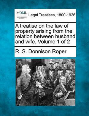 A Treatise on the Law of Property Arising from the Relation Between Husband and Wife. Volume 1 of 2