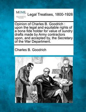 Opinion of Charles B. Goodrich: Upon the Legal and Equitable Rights of a Bona Fide Holder for Value of Sundry Drafts Made by Army Contractors Upon, and Accepted By, the Secretary of the War Department.