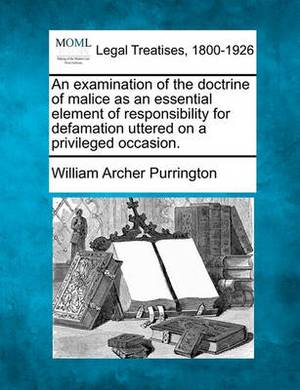 An Examination of the Doctrine of Malice as an Essential Element of Responsibility for Defamation Uttered on a Privileged Occasion.