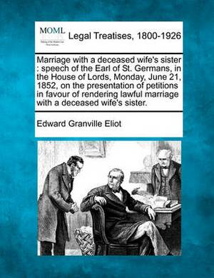Marriage with a Deceased Wife's Sister: Speech of the Earl of St. Germans, in the House of Lords, Monday, June 21, 1852, on the Presentation of Petitions in Favour of Rendering Lawful Marriage with a Deceased Wife's Sister.