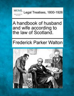 A Handbook of Husband and Wife According to the Law of Scotland.