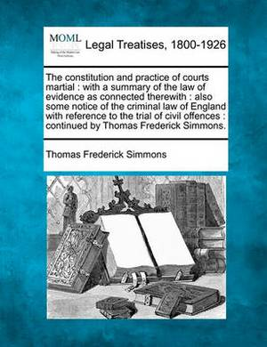 The Constitution and Practice of Courts Martial: With a Summary of the Law of Evidence as Connected Therewith: Also Some Notice of the Criminal Law of England with Reference to the Trial of Civil Offences: Continued by Thomas Frederick Simmons.