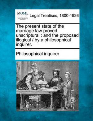 The Present State of the Marriage Law Proved Unscriptural: And the Proposed Illogical / By a Philosophical Inquirer.