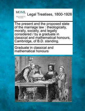 The Present and the Proposed State of the Marriage Law: Theologically, Morally, Socially, and Legally Considered / By a Graduate in Classical and Mathematical Honours, Cambridge, of B.D. Standing.
