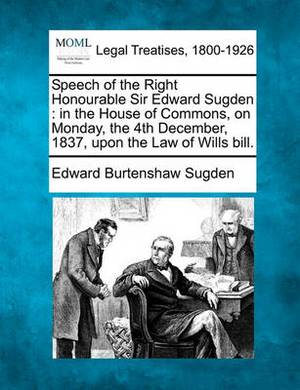 Speech of the Right Honourable Sir Edward Sugden: In the House of Commons, on Monday, the 4th December, 1837, Upon the Law of Wills Bill.