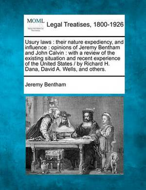 Usury Laws: Their Nature Expediency, and Influence: Opinions of Jeremy Bentham and John Calvin: With a Review of the Existing Situation and Recent Experience of the United States / By Richard H. Dana, David A. Wells, and Others.