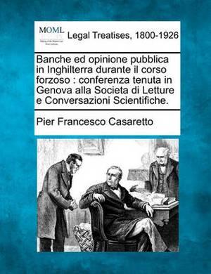 Banche Ed Opinione Pubblica in Inghilterra Durante Il Corso Forzoso: Conferenza Tenuta in Genova Alla Societa Di Letture E Conversazioni Scientifiche.
