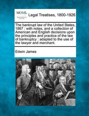 The Bankrupt Law of the United States, 1867: With Notes, and a Collection of American and English Decisions Upon the Principles and Practice of the Law of Bankruptcy: Adapted to the Use of the Lawyer and Merchant.
