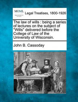 The Law of Wills: Being a Series of Lectures on the Subject of  Wills  Delivered Before the College of Law of the University of Wisconsin.