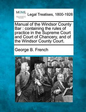 Manual of the Windsor County Bar: Containing the Rules of Practice in the Supreme Court and Court of Chancery, and of the Windsor County Court.