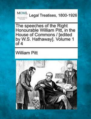 The Speeches of the Right Honourable William Pitt, in the House of Commons / [Edited by W.S. Hathaway]. Volume 1 of 4