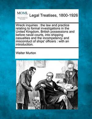 Wreck Inquiries: The Law and Practice Relating to Formal Investigations in the United Kingdom, British Possessions and Before Naval Courts, Into Shipping Casualties and the Incompetency and Misconduct of Ships' Officers: With an Introduction.