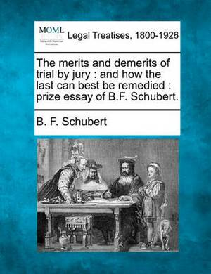 The Merits and Demerits of Trial by Jury: And How the Last Can Best Be Remedied: Prize Essay of B.F. Schubert.