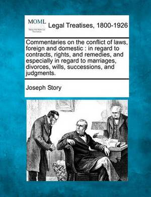 Commentaries on the Conflict of Laws, Foreign and Domestic: In Regard to Contracts, Rights, and Remedies, and Especially in Regard to Marriages, Divorces, Wills, Successions, and Judgments.