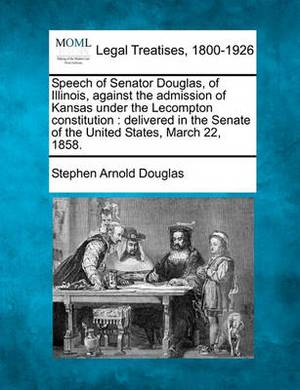 Speech of Senator Douglas, of Illinois, Against the Admission of Kansas Under the Lecompton Constitution: Delivered in the Senate of the United States, March 22, 1858.