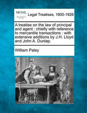 A Treatise on the Law of Principal and Agent: Chiefly with Reference to Mercantile Transactions: With Extensive Additions by J.H. Lloyd and John A. Dunlap.