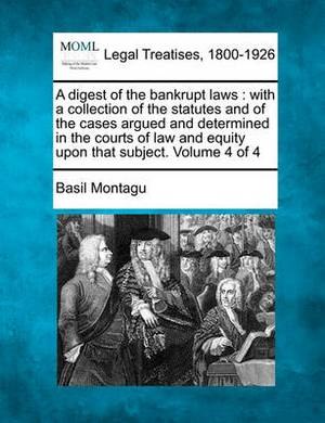 A Digest of the Bankrupt Laws: With a Collection of the Statutes and of the Cases Argued and Determined in the Courts of Law and Equity Upon That Subject. Volume 4 of 4