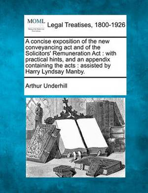 A Concise Exposition of the New Conveyancing ACT and of the Solicitors' Remuneration ACT: With Practical Hints, and an Appendix Containing the Acts: Assisted by Harry Lyndsay Manby.